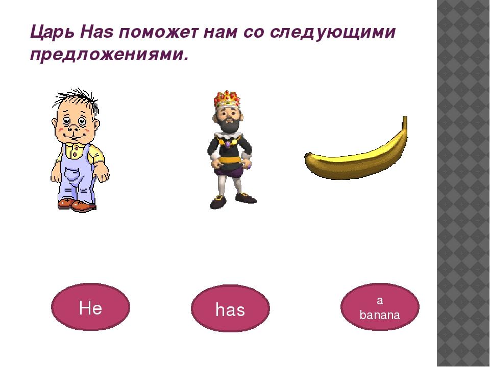 Царь Has поможет нам со следующими предложениями. He has a banana