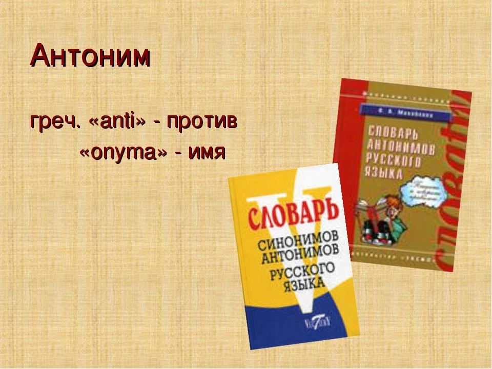 Антоним греч. «anti» - против «onyma» - имя
