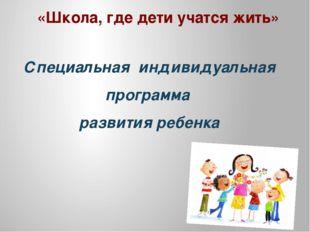 «Школа, где дети учатся жить» Специальная индивидуальная программа развития