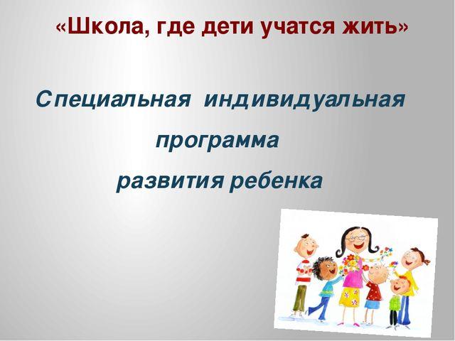 «Школа, где дети учатся жить» Специальная индивидуальная программа развития...
