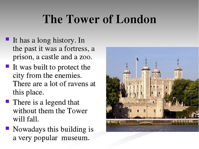 The Tower of London It has a long history. In the past it was a fortress, a p...
