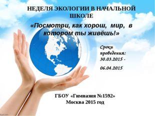 ГБОУ «Гимназия №1592» Москва 2015 год НЕДЕЛЯ ЭКОЛОГИИ В НАЧАЛЬНОЙ ШКОЛЕ «Посм