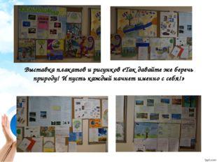 Выставка плакатов и рисунков «Так давайте же беречь природу! И пусть каждый