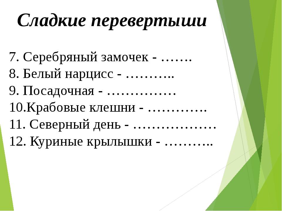 Сладкие перевертыши 7. Серебряный замочек - ……. 8. Белый нарцисс - ……….. 9. П...