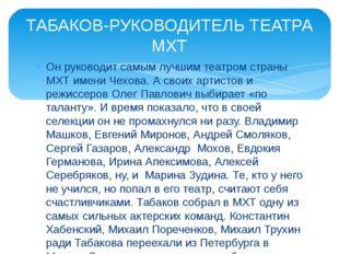 Он руководит самым лучшим театром страны МХТ имени Чехова. А своих артистов и