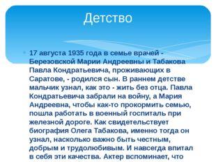 17 августа 1935 года в семье врачей - Березовской Марии Андреевны и Табакова