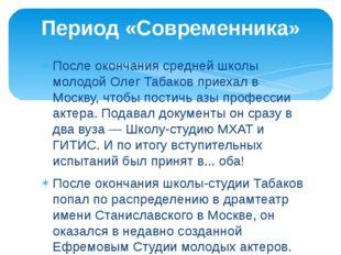 После окончания средней школы молодой Олег Табаков приехал в Москву, чтобы по