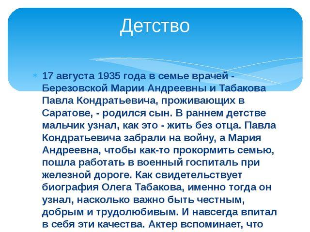 17 августа 1935 года в семье врачей - Березовской Марии Андреевны и Табакова...