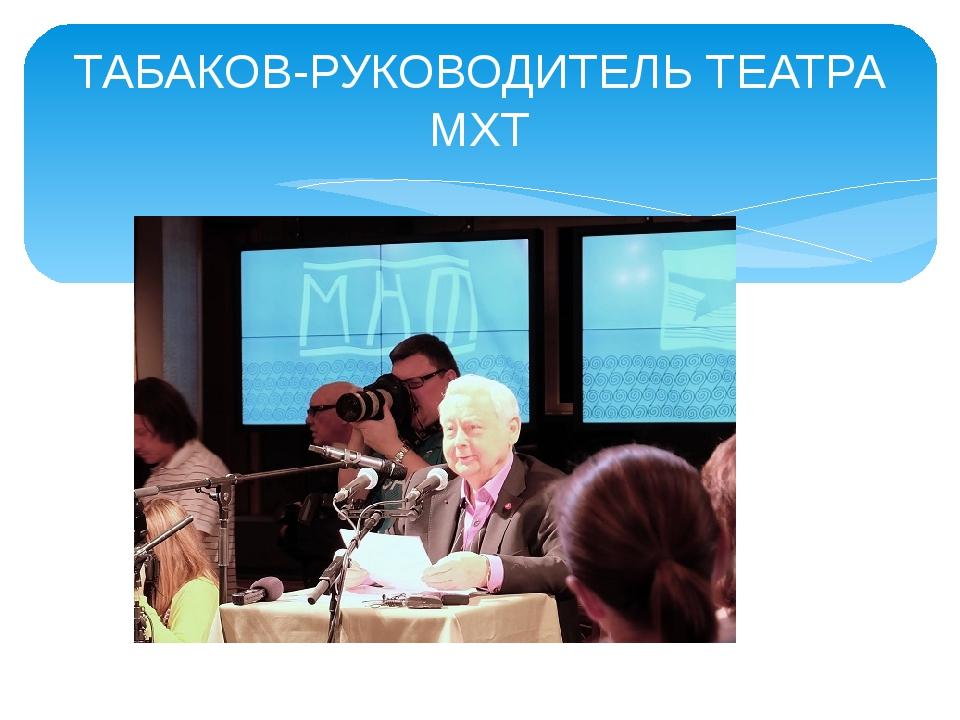 ТАБАКОВ-РУКОВОДИТЕЛЬ ТЕАТРА МХТ