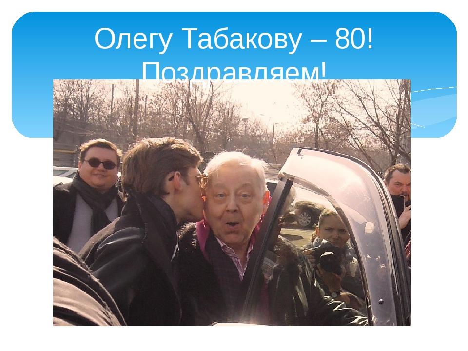 Олегу Табакову – 80! Поздравляем!