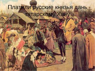 Платили русские князья дань татарскому Хану