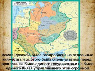 Земля Русичей, была раздроблена на отдельные княжества и от этого была очень