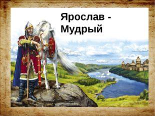 Ярослав - Мудрый Ярослав - Мудрый