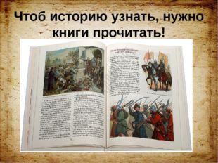 Чтоб историю узнать, нужно книги прочитать!