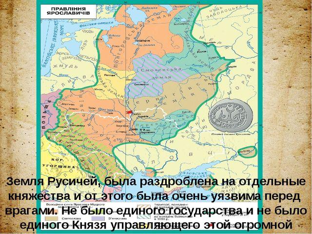 Земля Русичей, была раздроблена на отдельные княжества и от этого была очень...