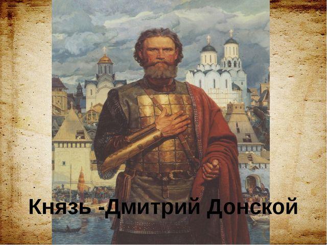 Князь -Дмитрий Донской