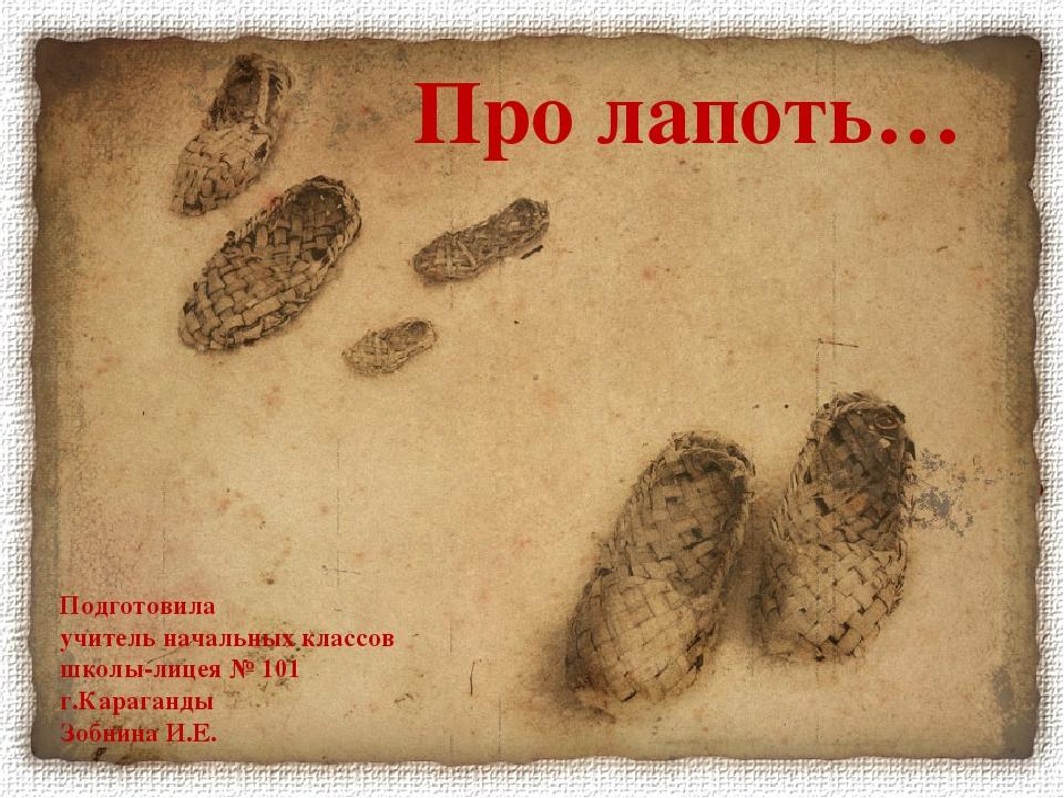 Про лапоть… Подготовила учитель начальных классов школы-лицея № 101 г.Караган...