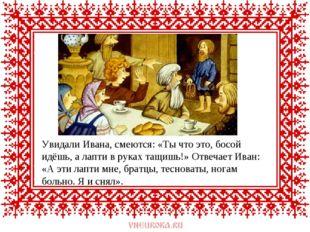 Увидали Ивана, смеются: «Ты что это, босой идёшь, а лапти в руках тащишь!» От