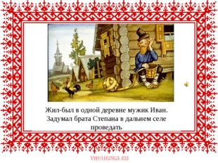 Жил-был в одной деревне мужик Иван. Задумал брата Степана в дальнем селе пров