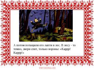А потом потащили его лапти в лес. В лесу - то темно, звери спят, только ворон