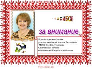 Презентацию выполнила учитель начальных классов I категории МБОУ СОШ г.Куриль