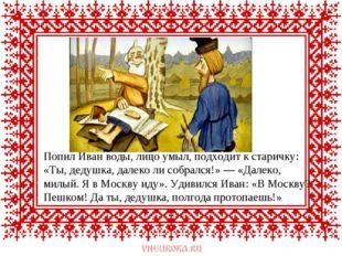 Попил Иван воды, лицо умыл, подходит к старичку: «Ты, дедушка, далеко ли собр