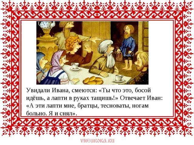 Увидали Ивана, смеются: «Ты что это, босой идёшь, а лапти в руках тащишь!» От...