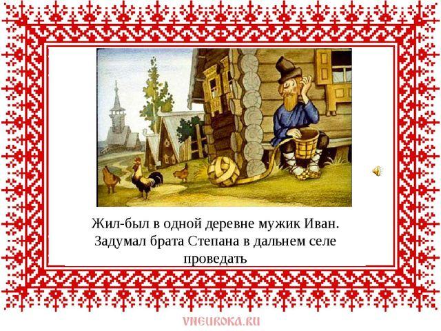 Жил-был в одной деревне мужик Иван. Задумал брата Степана в дальнем селе пров...