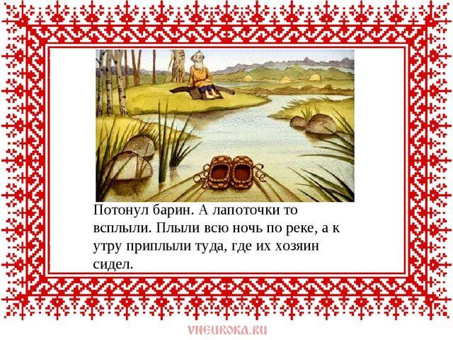 Потонул барин. А лапоточки то всплыли. Плыли всю ночь по реке, а к утру припл...