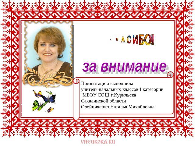 Презентацию выполнила учитель начальных классов I категории МБОУ СОШ г.Куриль...