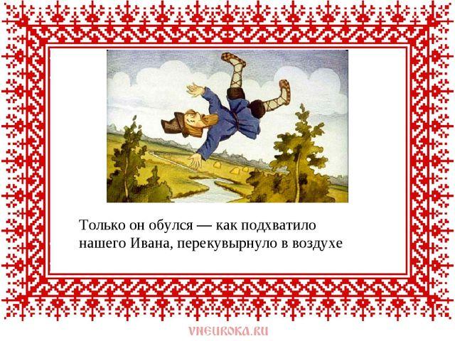 Только он обулся — как подхватило нашего Ивана, перекувырнуло в воздухе