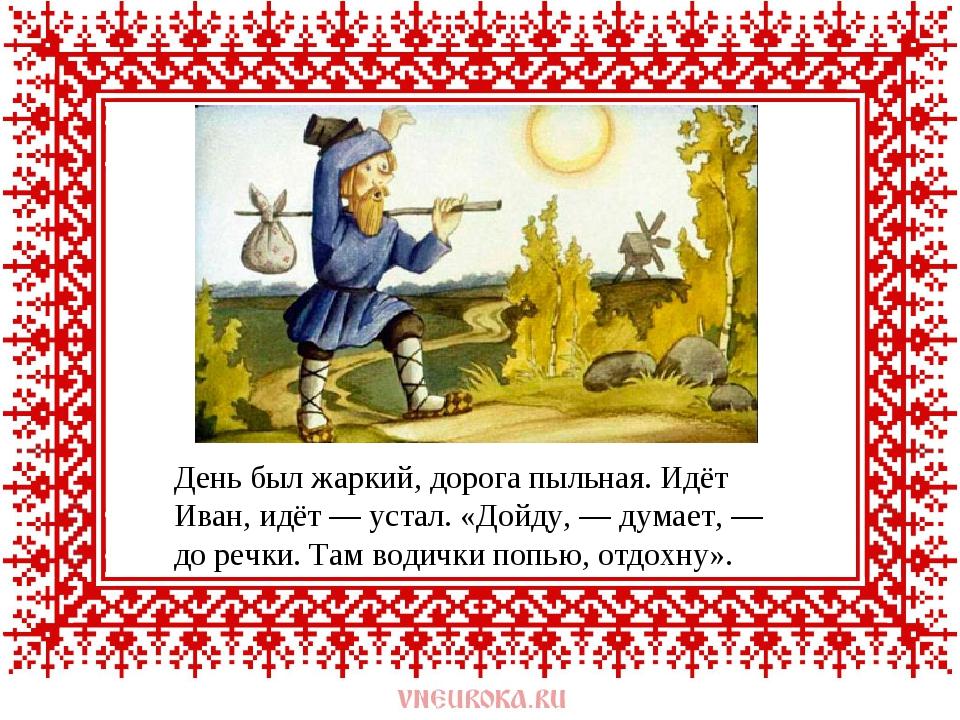 День был жаркий, дорога пыльная. Идёт Иван, идёт — устал. «Дойду, — думает, —...