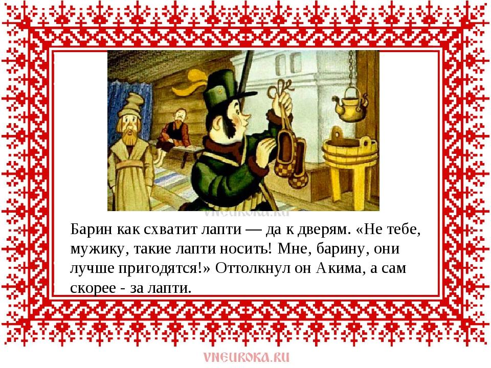 Барин как схватит лапти — да к дверям. «Не тебе, мужику, такие лапти носить!...