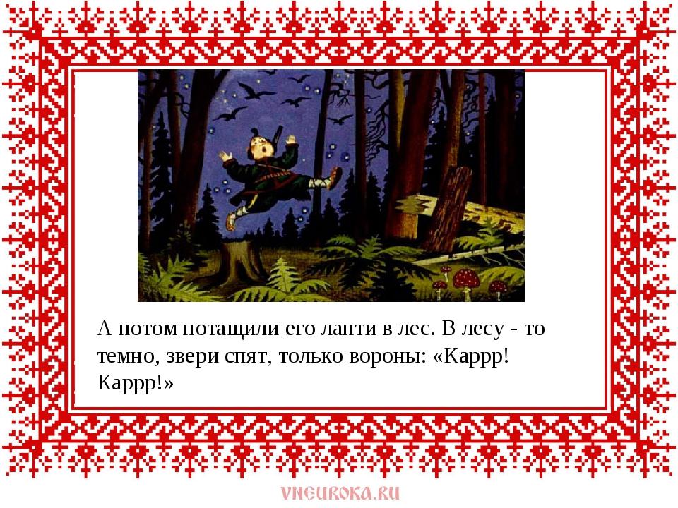 А потом потащили его лапти в лес. В лесу - то темно, звери спят, только ворон...