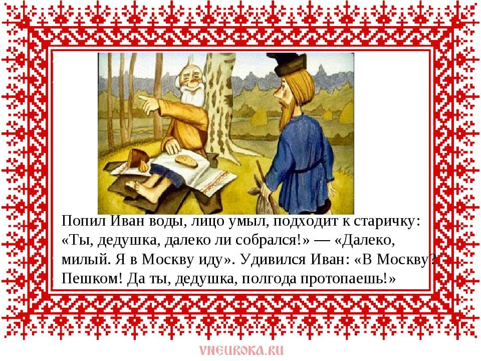 Попил Иван воды, лицо умыл, подходит к старичку: «Ты, дедушка, далеко ли собр...