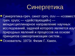 Синергетика Синергетика-греч. синот греч. συν — «совместно» и греч. εργος —