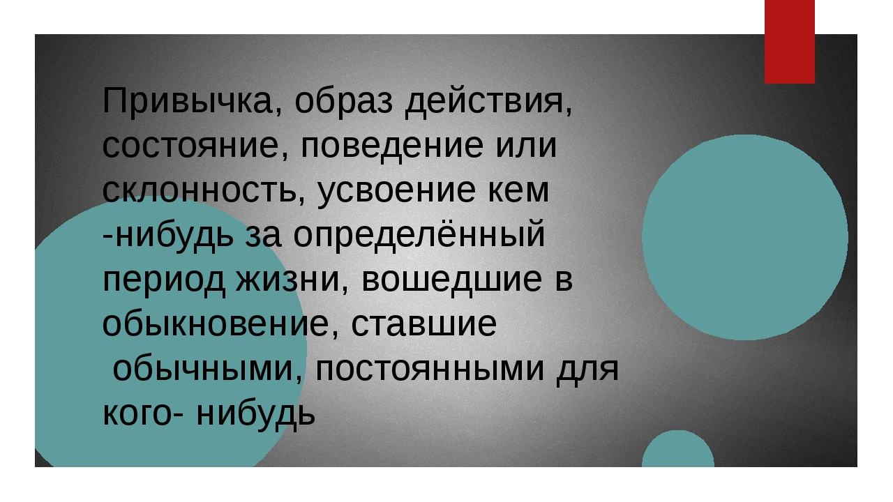 Привычка, образ действия, состояние, поведение или склонность, усвоение кем -...