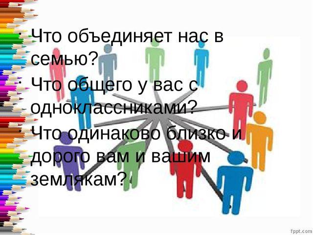 Что объединяет нас в семью? Что общего у вас с одноклассниками? Что одинаков...