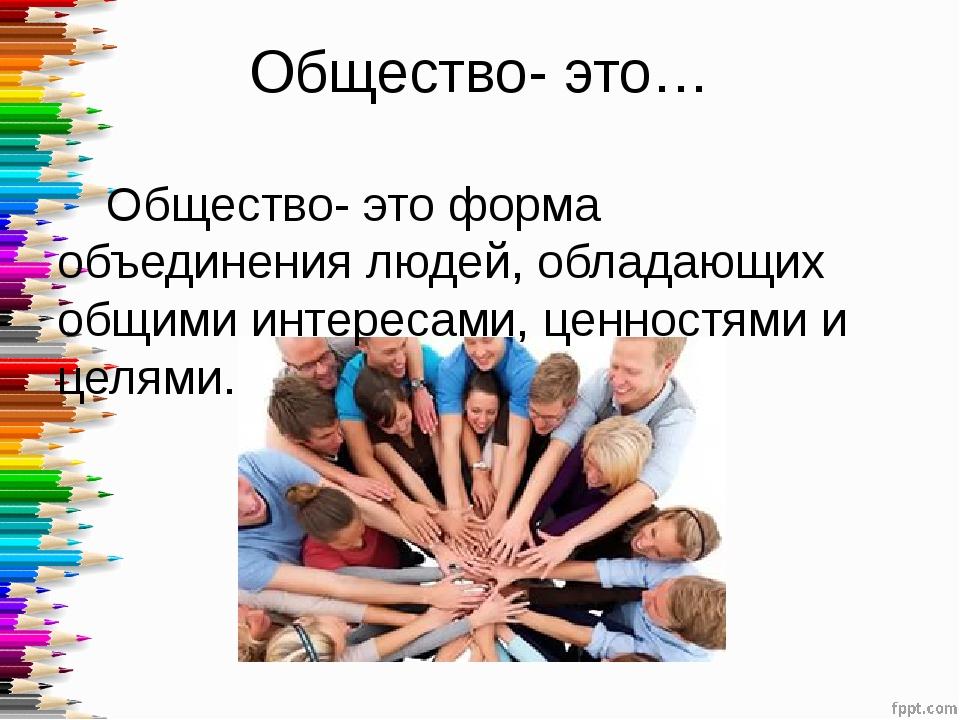 Общество- это… Общество- это форма объединения людей, обладающих общими инте...