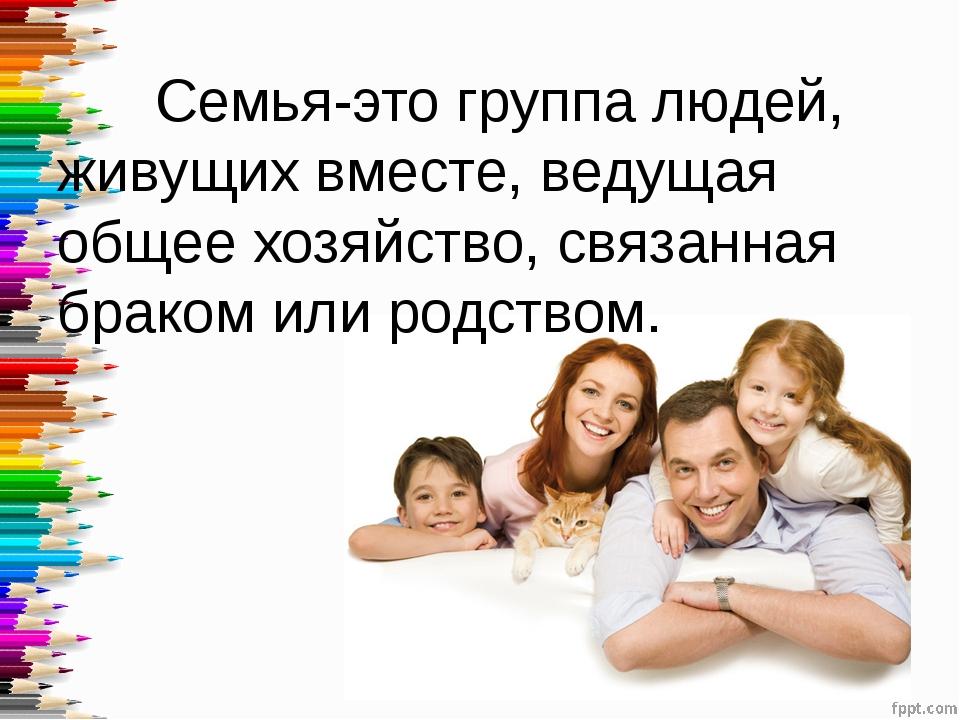 Семья-это группа людей, живущих вместе, ведущая общее хозяйство, связанная б...