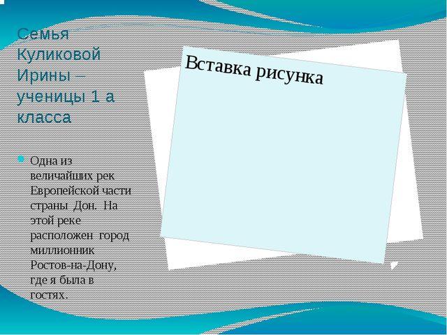 Семья Куликовой Ирины – ученицы 1 а класса Одна из величайших рек Европейской...