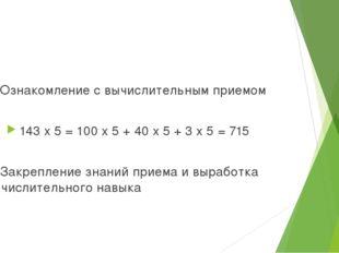 2. Ознакомление с вычислительным приемом 143 x 5 = 100 x 5 + 40 x 5 + 3 x 5