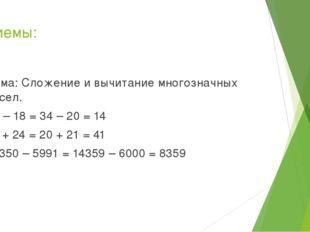 Приемы: Тема: Сложение и вычитание многозначных чисел. 32 – 18 = 34 – 20 = 14