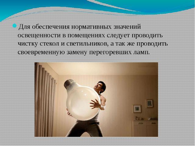 Для обеспечения нормативных значений освещенности в помещениях следует провод...
