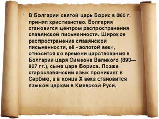 В Болгарии святой царь Борис в 860г. принял христианство. Болгария становитс