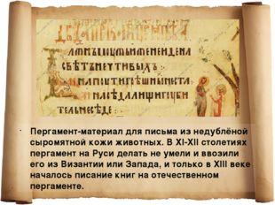 Пергамент-материал для письма из недублёной сыромятной кожи животных. В XI-XI
