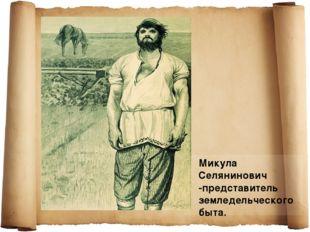 Микула Селянинович -представитель земледельческого быта.