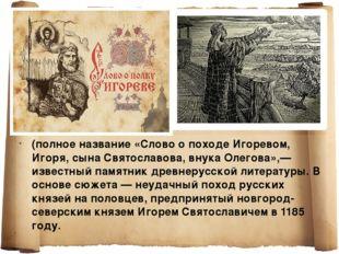 (полное название «Слово о походе Игоревом, Игоря, сына Святославова, внука Ол