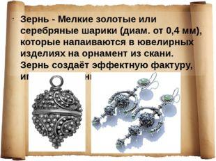 Зернь - Мелкие золотые или серебряные шарики (диам. от 0,4 мм), которые напаи