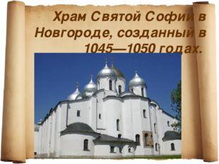 Храм Святой Софии в Новгороде, созданный в 1045—1050 годах.